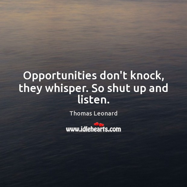 Opportunities don't knock, they whisper. So shut up and listen. Image