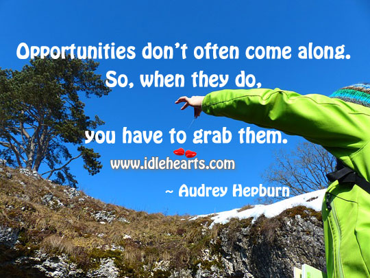 Opportunities don't often come along. So, when they do, you have to grab them.