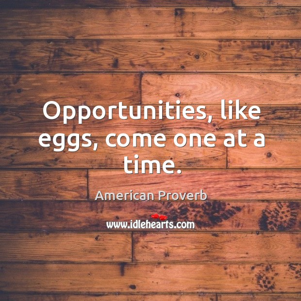 Opportunities, like eggs, come one at a time. American Proverbs Image
