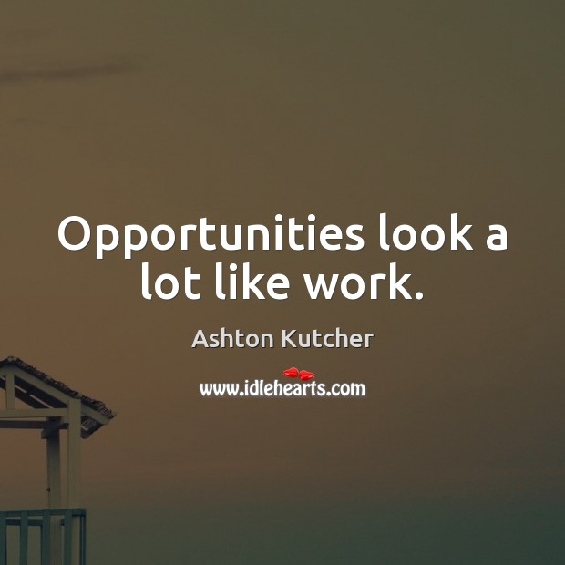 Opportunities look a lot like work. Image