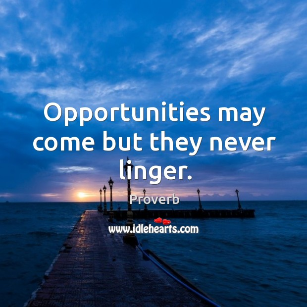 Opportunities may come but they never linger. Image
