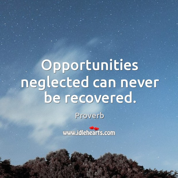 Opportunities neglected can never be recovered. Image