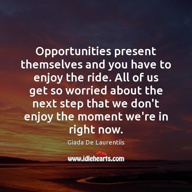 Opportunities present themselves and you have to enjoy the ride. All of Image