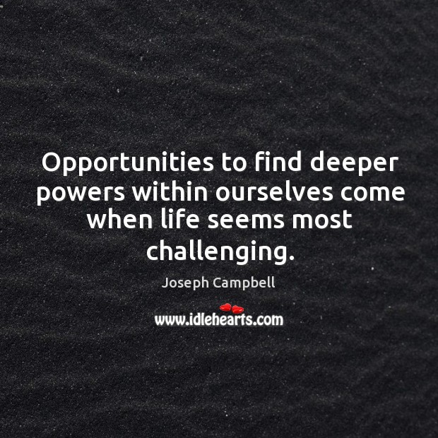 Opportunities to find deeper powers within ourselves come when life seems most challenging. Image
