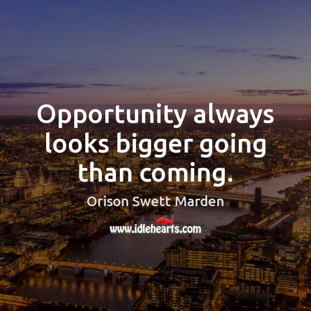 Opportunity always looks bigger going than coming. Image