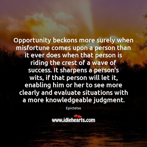 Opportunity beckons more surely when misfortune comes upon a person than it Epictetus Picture Quote
