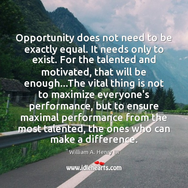 Opportunity does not need to be exactly equal. It needs only to William A. Henry III Picture Quote