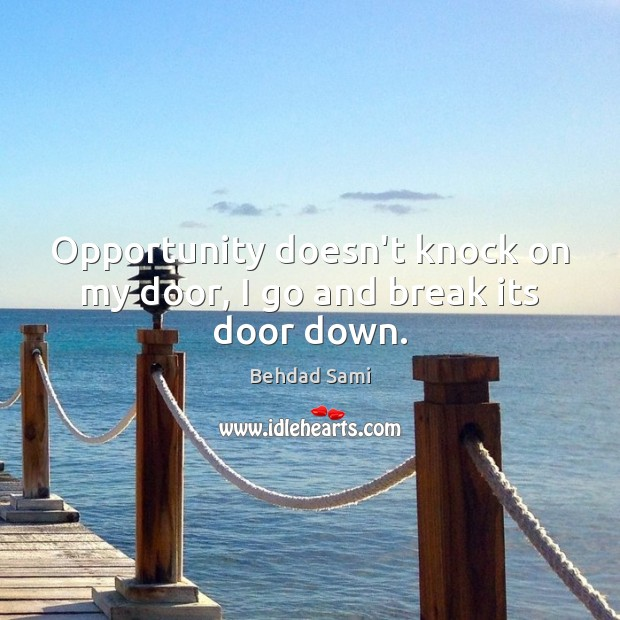 Image, Opportunity doesn't knock on my door, I go and break its door down.
