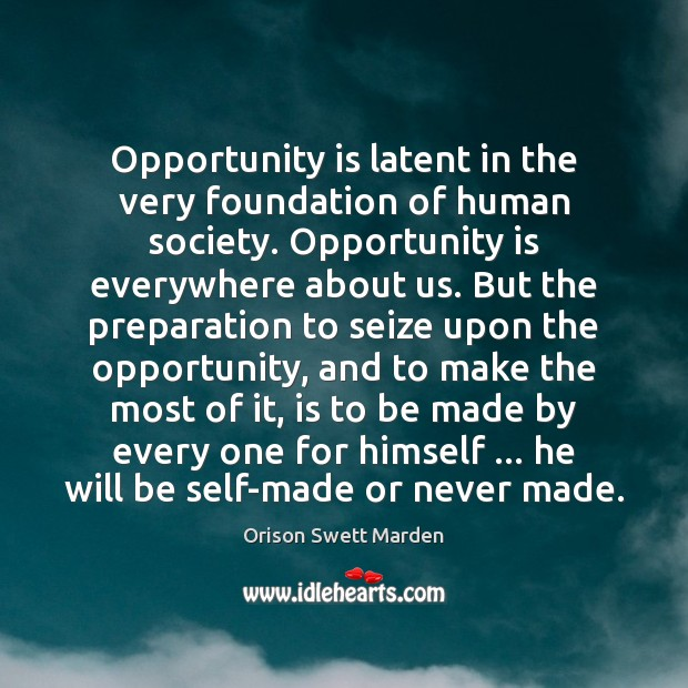 Opportunity is latent in the very foundation of human society. Opportunity is Orison Swett Marden Picture Quote