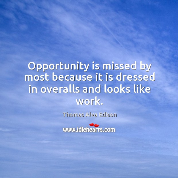 Opportunity is missed by most because it is dressed in overalls and looks like work. Thomas Alva Edison Picture Quote