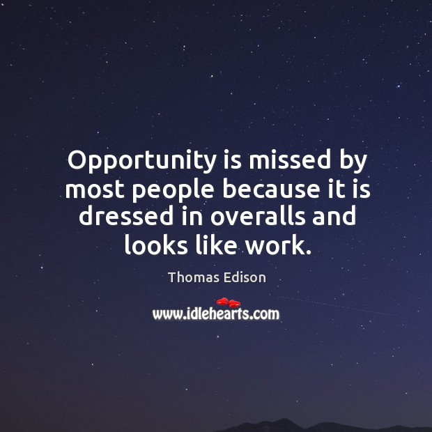 Opportunity is missed by most people because it is dressed in overalls and looks like work. Image