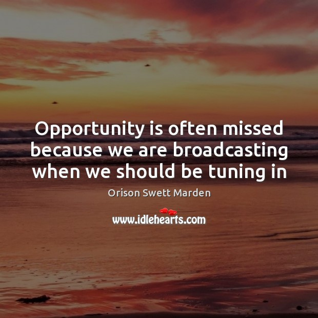 Opportunity is often missed because we are broadcasting when we should be tuning in Orison Swett Marden Picture Quote