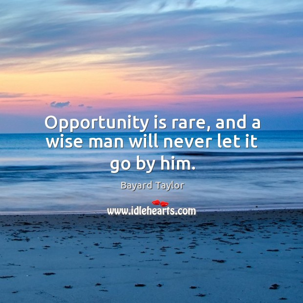 Opportunity is rare, and a wise man will never let it go by him. Bayard Taylor Picture Quote