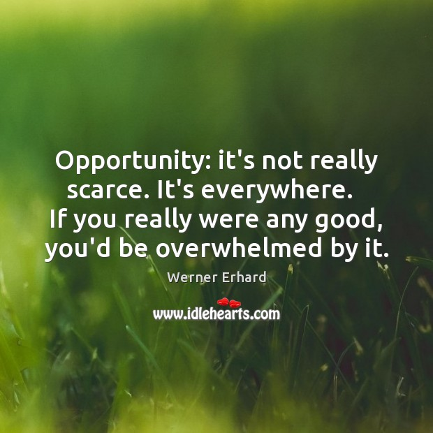 Opportunity: it's not really scarce. It's everywhere.   If you really were any Werner Erhard Picture Quote
