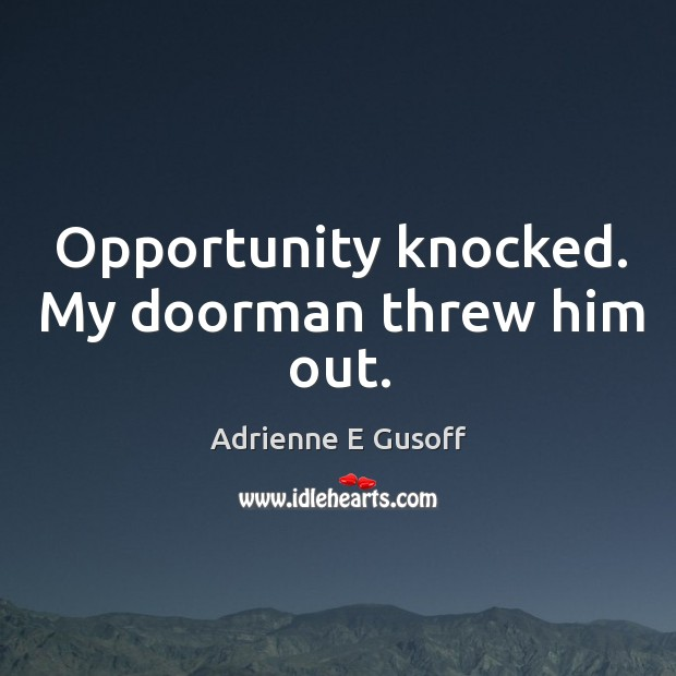 Opportunity knocked. My doorman threw him out. Image