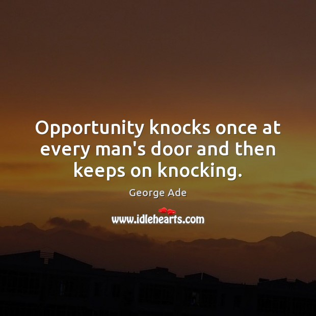 Opportunity knocks once at every man's door and then keeps on knocking. George Ade Picture Quote