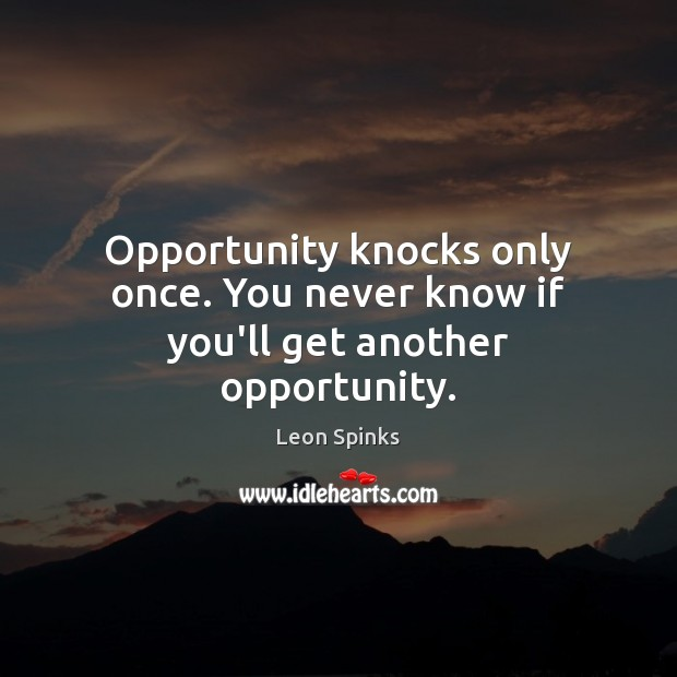 Image, Opportunity knocks only once. You never know if you'll get another opportunity.