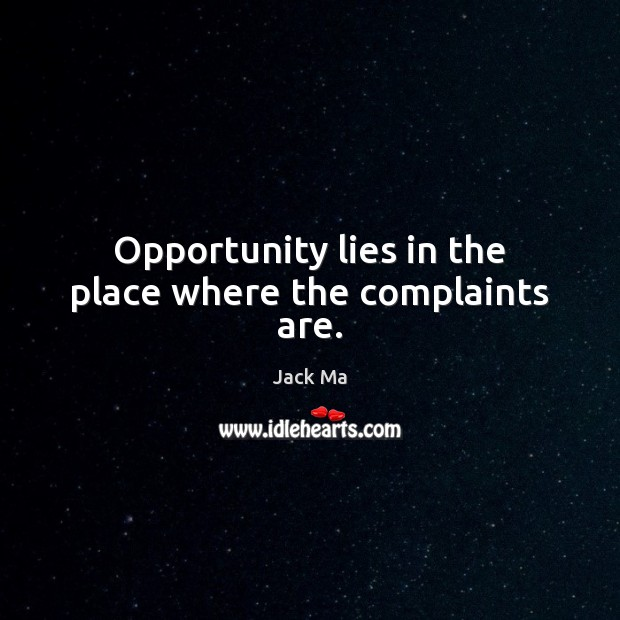 Opportunity lies in the place where the complaints are. Jack Ma Picture Quote