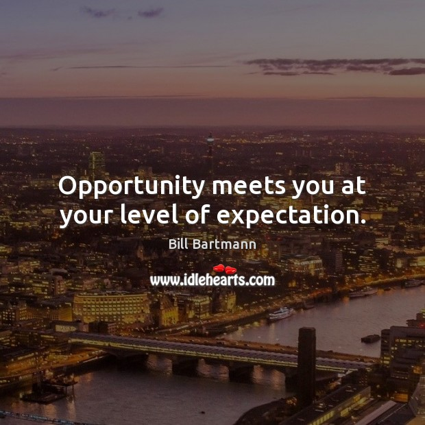 Image, Opportunity meets you at your level of expectation.