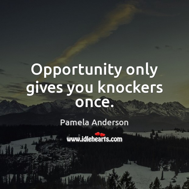 Opportunity only gives you knockers once. Pamela Anderson Picture Quote