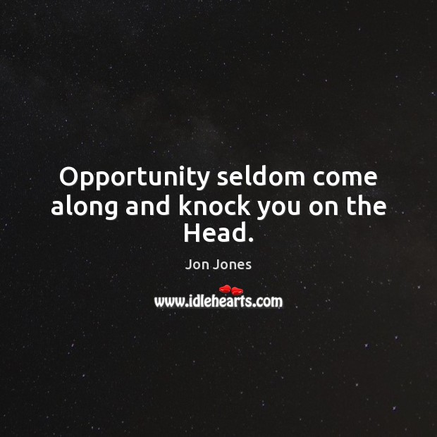 Opportunity seldom come along and knock you on the Head. Jon Jones Picture Quote