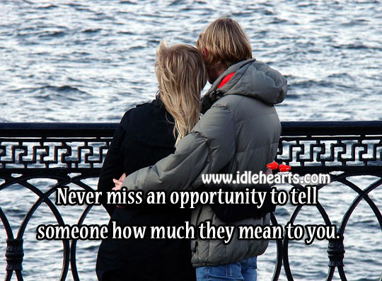 Never miss an opportunity to tell how much they mean to you Image