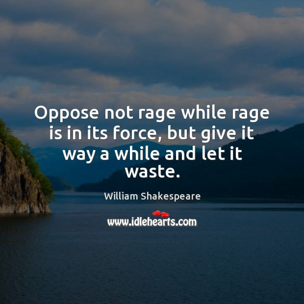 Image, Oppose not rage while rage is in its force, but give it way a while and let it waste.