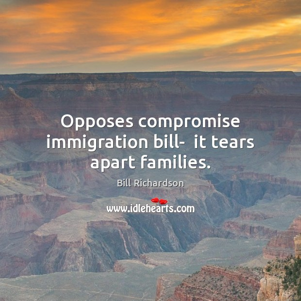 Opposes compromise immigration bill-  it tears apart families. Bill Richardson Picture Quote