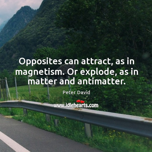 Image, Opposites can attract, as in magnetism. Or explode, as in matter and antimatter.