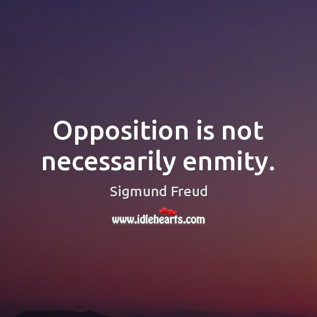 Opposition is not necessarily enmity. Sigmund Freud Picture Quote