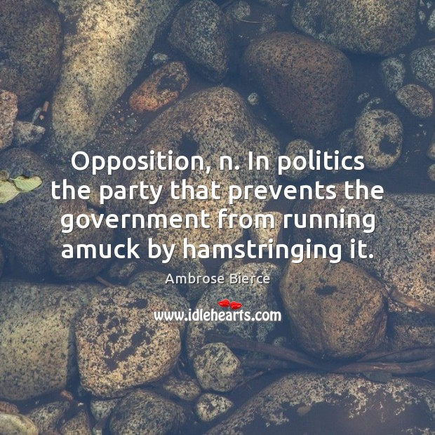 Opposition, n. In politics the party that prevents the government from running Image