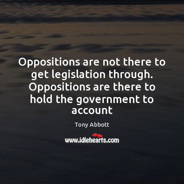 Oppositions are not there to get legislation through. Oppositions are there to Tony Abbott Picture Quote