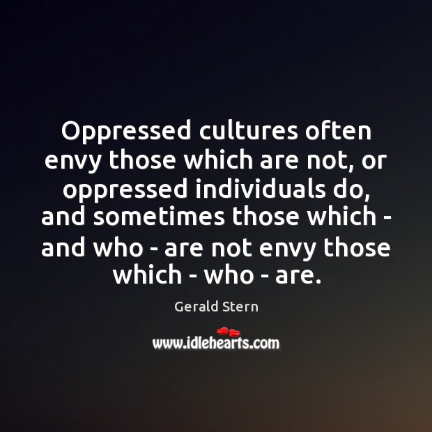 Oppressed cultures often envy those which are not, or oppressed individuals do, Gerald Stern Picture Quote