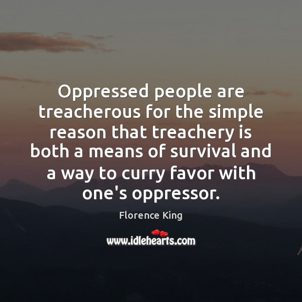 Oppressed people are treacherous for the simple reason that treachery is both Florence King Picture Quote