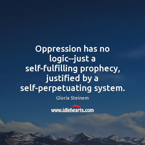Oppression has no logic–just a self-fulfilling prophecy, justified by a self-perpetuating system. Image