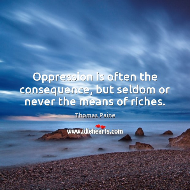 Image, Oppression is often the consequence, but seldom or never the means of riches.