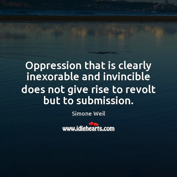 Oppression that is clearly inexorable and invincible does not give rise to Simone Weil Picture Quote