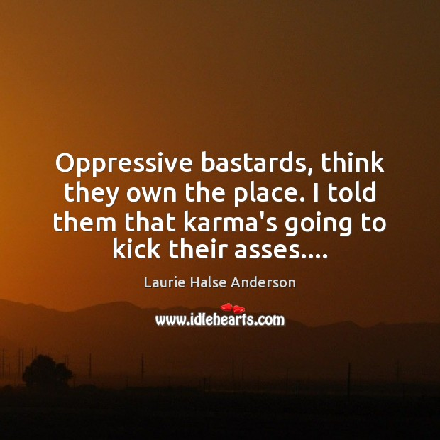 Oppressive bastards, think they own the place. I told them that karma's Karma Quotes Image