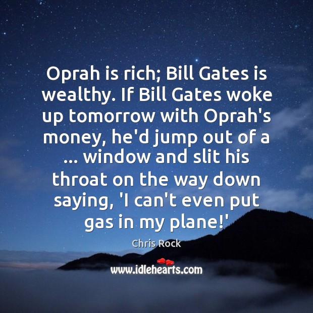 Oprah is rich; Bill Gates is wealthy. If Bill Gates woke up Image