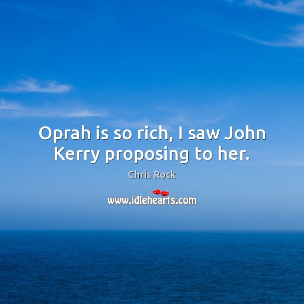 Oprah is so rich, I saw John Kerry proposing to her. Chris Rock Picture Quote