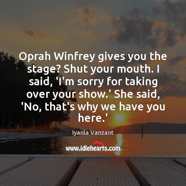 Image, Oprah Winfrey gives you the stage? Shut your mouth. I said, 'I'm