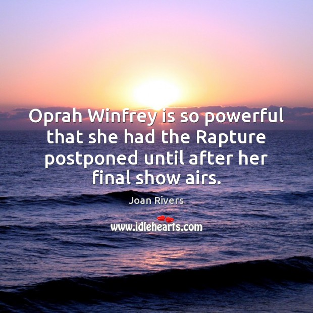 Oprah Winfrey is so powerful that she had the Rapture postponed until Joan Rivers Picture Quote