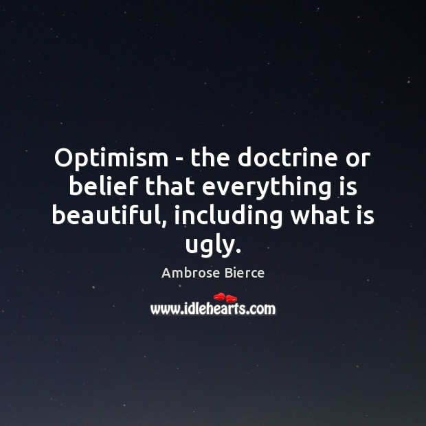Optimism – the doctrine or belief that everything is beautiful, including what is ugly. Image