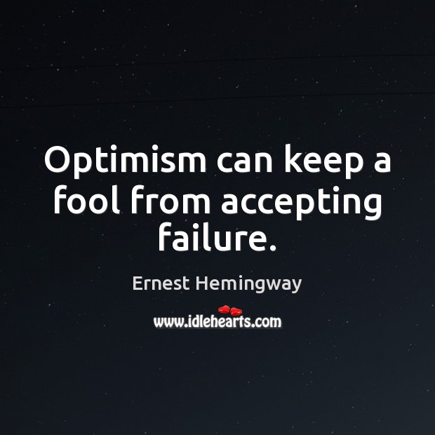 Optimism can keep a fool from accepting failure. Image