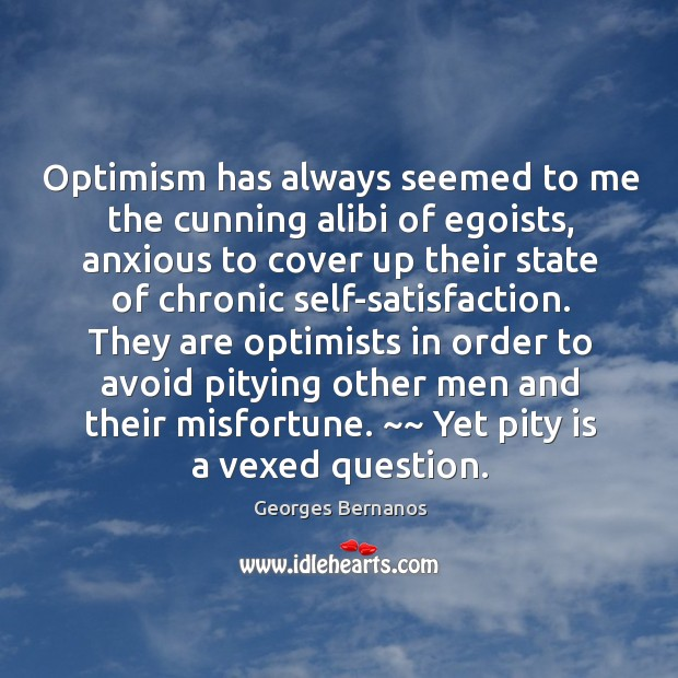 Optimism has always seemed to me the cunning alibi of egoists, anxious Georges Bernanos Picture Quote