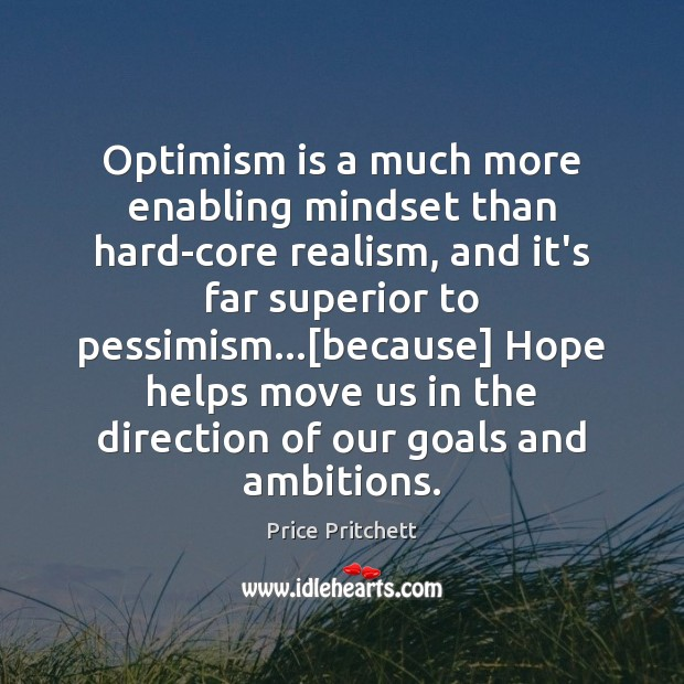 Optimism is a much more enabling mindset than hard-core realism, and it's Image