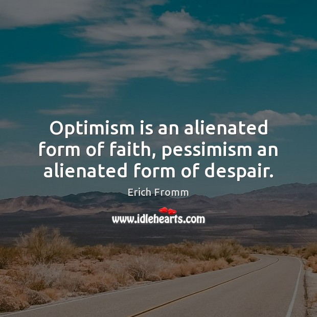 Optimism is an alienated form of faith, pessimism an alienated form of despair. Erich Fromm Picture Quote