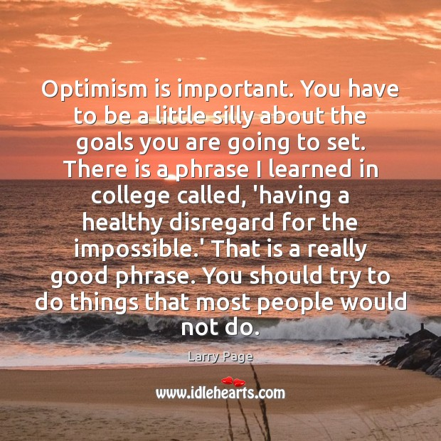 Larry Page Picture Quote image saying: Optimism is important. You have to be a little silly about the