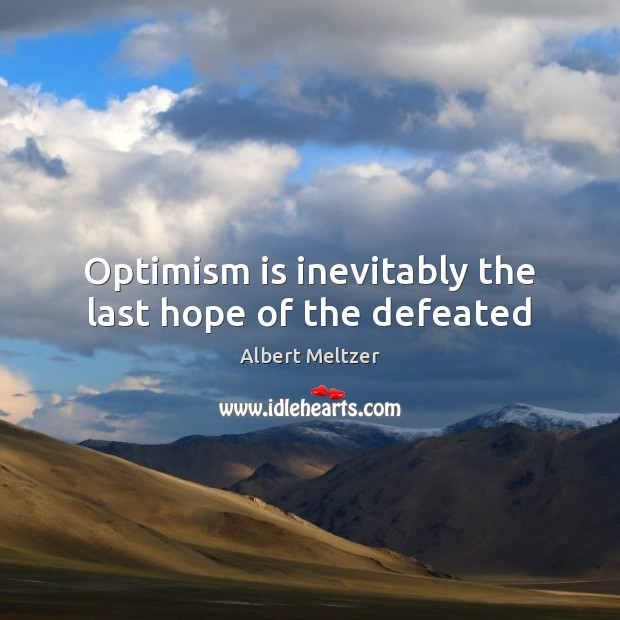 Image, Optimism is inevitably the last hope of the defeated