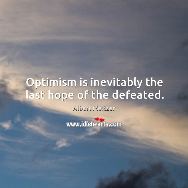 Image, Optimism is inevitably the last hope of the defeated.